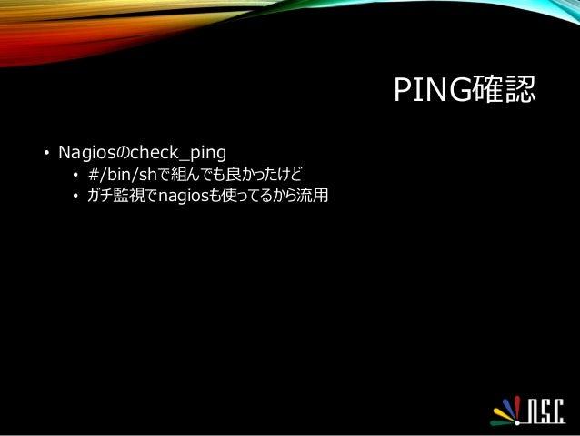 PING確認 • Nagiosのcheck_ping • #/bin/shで組んでも良かったけど • ガチ監視でnagiosも使ってるから流用