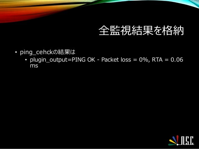 全監視結果を格納 • ping_cehckの結果は • plugin_output=PING OK - Packet loss = 0%, RTA = 0.06 ms