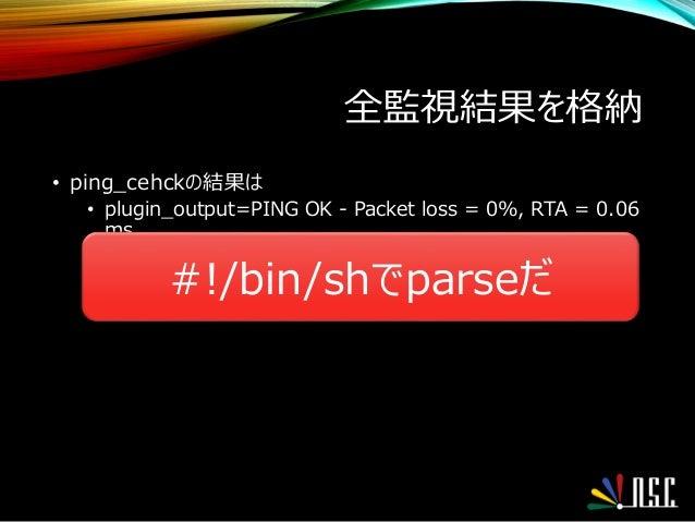 全監視結果を格納 • ping_cehckの結果は • plugin_output=PING OK - Packet loss = 0%, RTA = 0.06 ms #!/bin/shでparseだ