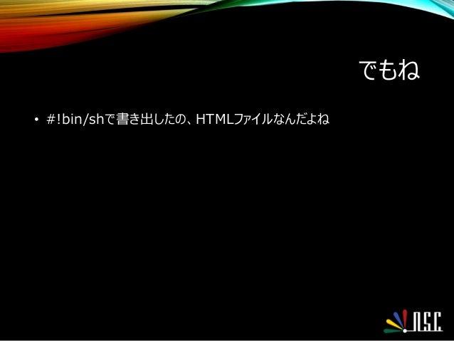 でもね • #!bin/shで書き出したの、HTMLファイルなんだよね