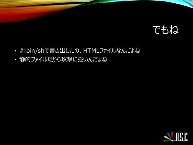 でもね • #!bin/shで書き出したの、HTMLファイルなんだよね • 静的ファイルだから攻撃に強いんだよね