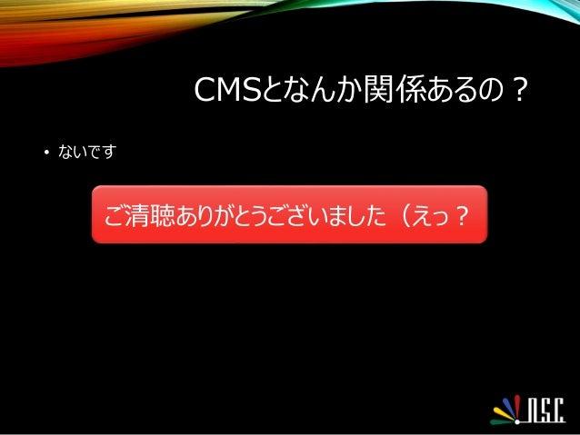 CMSとなんか関係あるの? • ないです ご清聴ありがとうございました(えっ?