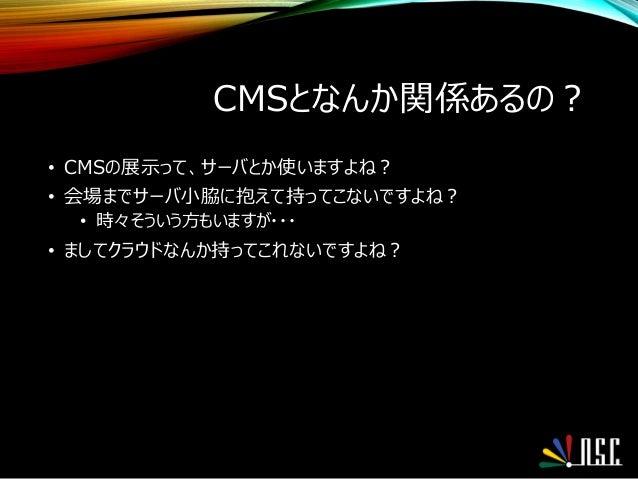CMSとなんか関係あるの? • CMSの展示って、サーバとか使いますよね? • 会場までサーバ小脇に抱えて持ってこないですよね? • 時々そういう方もいますが・・・ • ましてクラウドなんか持ってこれないですよね?