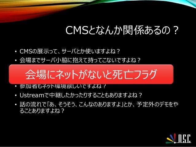 CMSとなんか関係あるの? • CMSの展示って、サーバとか使いますよね? • 会場までサーバ小脇に抱えて持ってこないですよね? • 時々そういう方もいますが・・・ • ましてクラウドなんか持ってこれないですよね? • 参加者もネット環境欲しい...