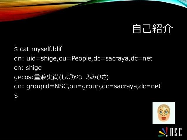 自己紹介 $ cat myself.ldif dn: uid=shige,ou=People,dc=sacraya,dc=net cn: shige gecos:重兼史尚(しげかね ふみひさ) dn: groupid=NSC,ou=group,...