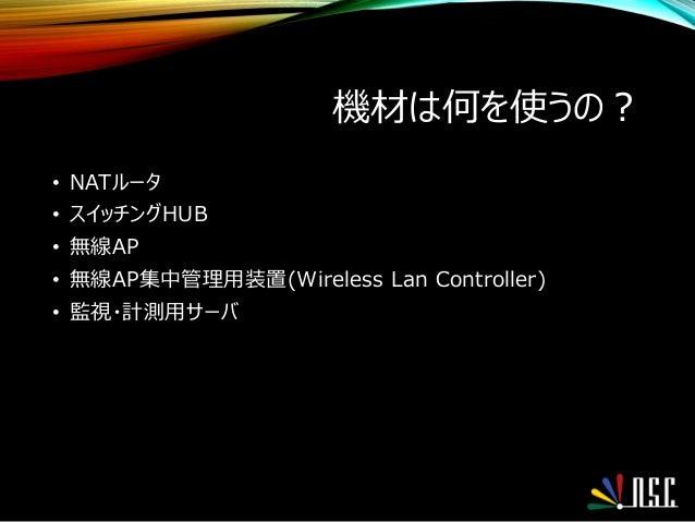 機材は何を使うの? • NATルータ • スイッチングHUB • 無線AP • 無線AP集中管理用装置(Wireless Lan Controller) • 監視・計測用サーバ