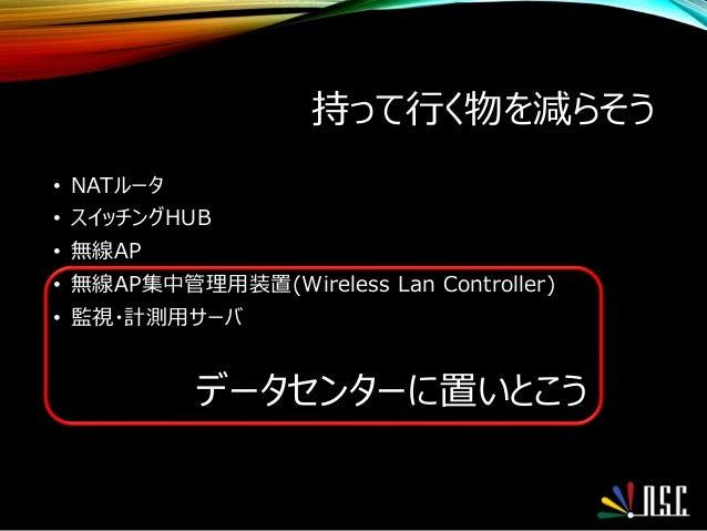 持って行く物を減らそう • NATルータ • スイッチングHUB • 無線AP • 無線AP集中管理用装置(Wireless Lan Controller) • 監視・計測用サーバ データセンターに置いとこう