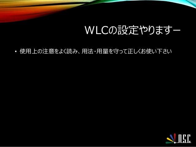 WLCの設定やりますー • 使用上の注意をよく読み、用法・用量を守って正しくお使い下さい
