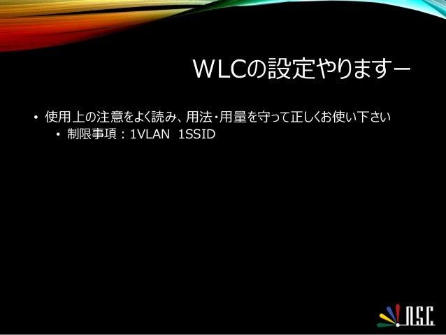 WLCの設定やりますー • 使用上の注意をよく読み、用法・用量を守って正しくお使い下さい • 制限事項:1VLAN 1SSID