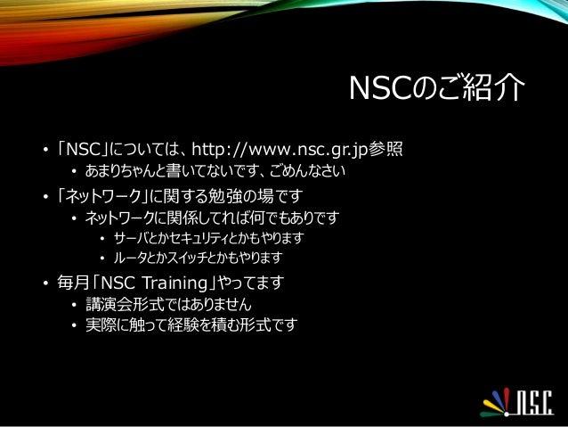 NSCのご紹介 • 「NSC」については、http://www.nsc.gr.jp参照 • あまりちゃんと書いてないです、ごめんなさい • 「ネットワーク」に関する勉強の場です • ネットワークに関係してれば何でもありです • サーバとかセキュ...
