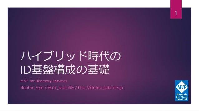 ハイブリッド時代の ID基盤構成の基礎 MVP for Directory Services Naohiro Fujie / @phr_eidentity / http://idmlab.eidentity.jp 1