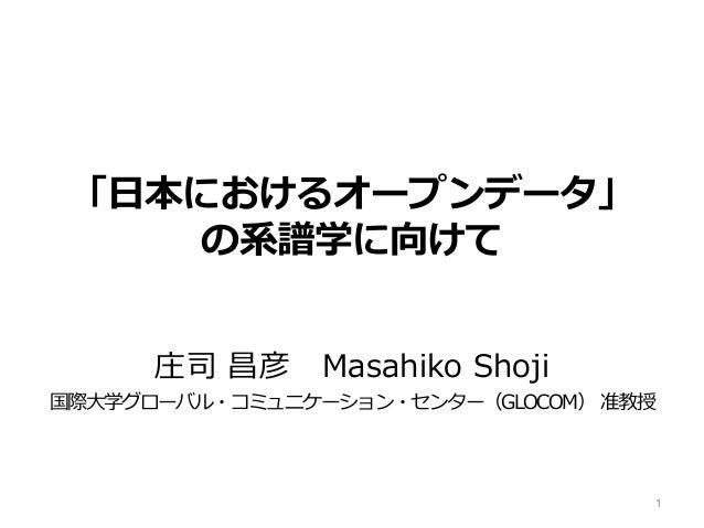 「日本におけるオープンデータ」 の系譜学に向けて 庄司 昌彦 Masahiko Shoji 国際大学グローバル・コミュニケーション・センター(GLOCOM) 准教授 1