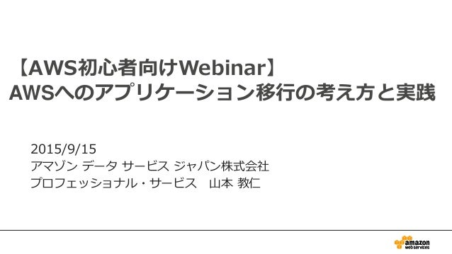0 【AWS初心者向けWebinar】 AWSへのアプリケーション移行の考え方と実践 2015/9/15 アマゾン データ サービス ジャパン株式会社 プロフェッショナル・サービス 山本 教仁