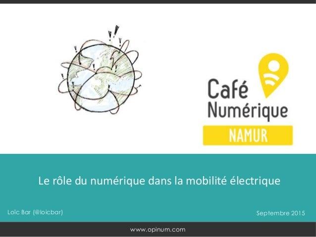 Loïc Bar (@loicbar) Septembre 2015 Le rôle du numérique dans la mobilité électrique www.opinum.com