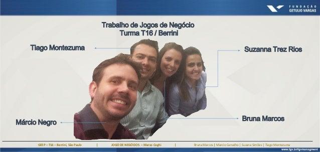 GEEP – T16 – Berrini, São Paulo | JOGO DE NEGÓCIOS – Marco Coghi | Bruna Marcos | Marcio Carvalho | Suzana Simões | Tiago ...