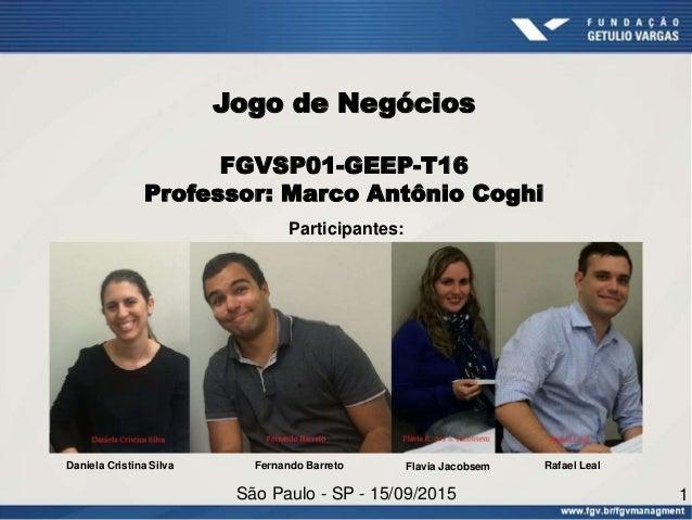Jogo de Negócios FGVSP01-GEEP-T16 Professor: Marco Antônio Coghi Participantes: São Paulo - SP - 15/09/2015 1 Daniela Cris...