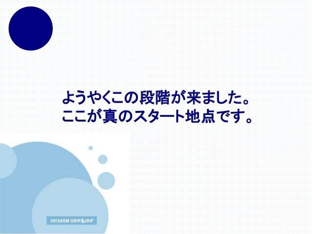 www.company.com2015ASM GBIFとJBIF2015ASM GBIFとJBIF ようやくこの段階が来ました。 ここが真のスタート地点です。