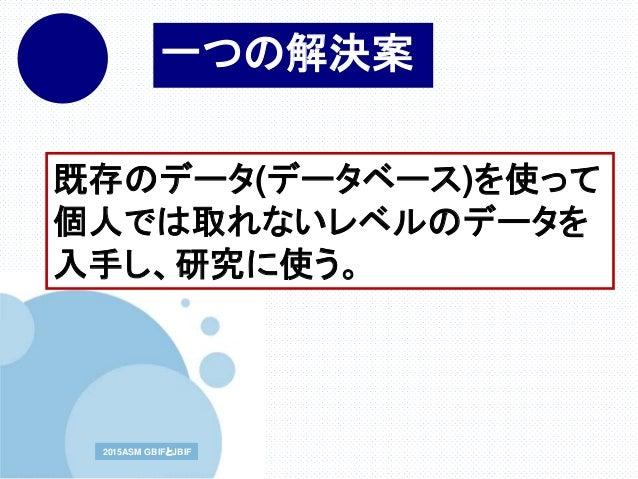 www.company.com2015ASM GBIFとJBIF2015ASM GBIFとJBIF 既存のデータ(データベース)を使って 個人では取れないレベルのデータを 入手し、研究に使う。 一つの解決案
