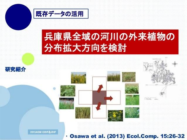 www.company.com2015ASM GBIFとJBIF2015ASM GBIFとJBIF 兵庫県全域の河川の外来植物の 分布拡大方向を検討 ・ Osawa et al. (2013) Ecol.Comp. 15:26-32 既存データ...