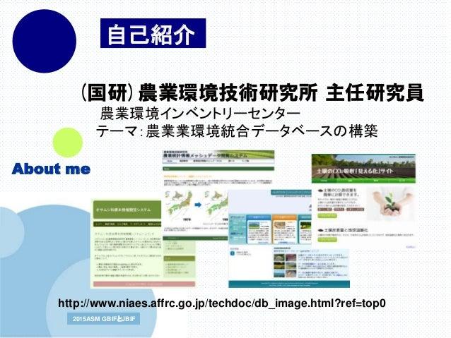 www.company.com2015ASM GBIFとJBIF2015ASM GBIFとJBIF 2015/9/15 (国研)農業環境技術研究所 主任研究員 農業環境インベントリーセンター テーマ:農業業環境統合データベースの構築 http:...
