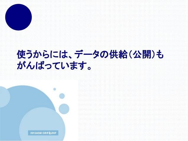 www.company.com2015ASM GBIFとJBIF2015ASM GBIFとJBIF 使うからには、データの供給(公開)も がんばっています。