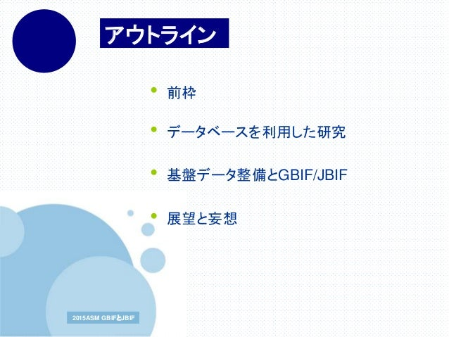 www.company.com2015ASM GBIFとJBIF2015ASM GBIFとJBIF アウトライン • 前枠 • データベースを利用した研究 • 基盤データ整備とGBIF/JBIF • 展望と妄想