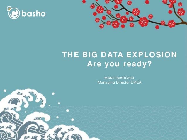 THE BIG DATA EXPLOSION Are you ready? MANU MARCHAL Managing Director EMEA