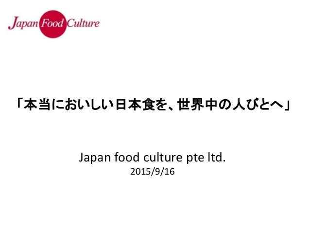 Japan food culture pte ltd. 2015/9/16 「本当においしい日本食を、世界中の人びとへ」