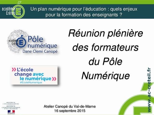 Réunion plénière des formateurs du Pôle Numérique Atelier Canopé du Val-de-Marne 16 septembre 2015 Un plan numérique pour...