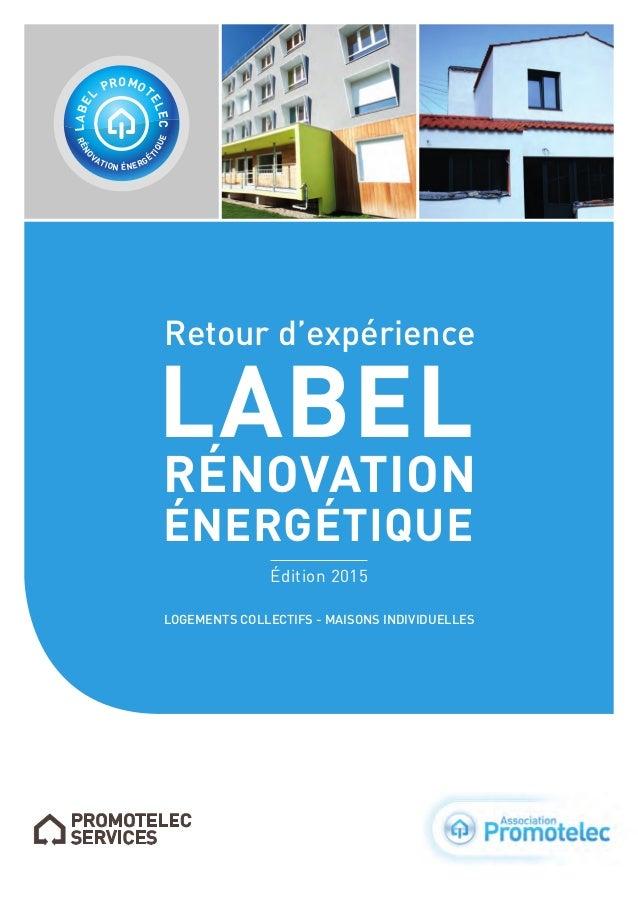 Retour d'expérience RÉNOVATION ÉNERGÉTIQUE LABEL Édition2015 RÉNO VATION ÉNERGÉ TIQUE LABE L PROMOT ELEC LOGEMENTS COLLEC...