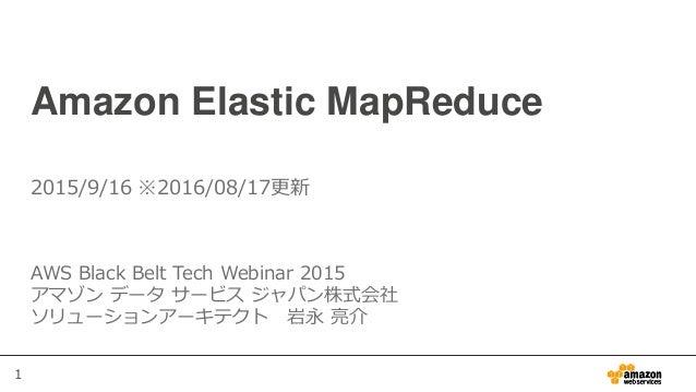 1 Amazon Elastic MapReduce AWS Black Belt Tech Webinar 2015 アマゾン データ サービス ジャパン株式会社 ソリューションアーキテクト 岩永 亮介 2015/9/16 ※2016/08/...