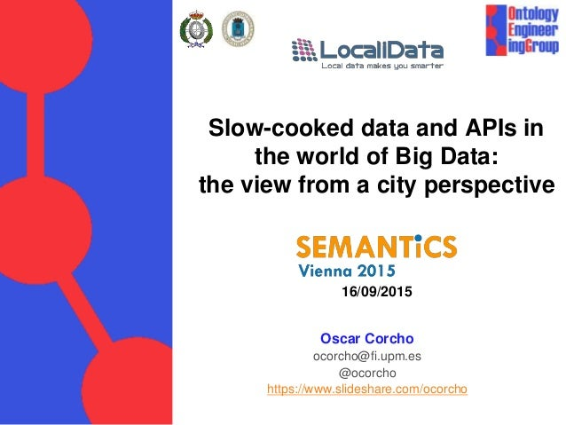 Slow-cooked data and APIs in the world of Big Data: the view from a city perspective 16/09/2015 Oscar Corcho ocorcho@fi.up...