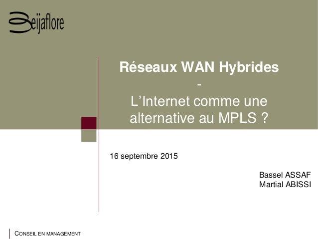 CONSEIL EN MANAGEMENT Réseaux WAN Hybrides - L'Internet comme une alternative au MPLS ? 16 septembre 2015 Bassel ASSAF Mar...