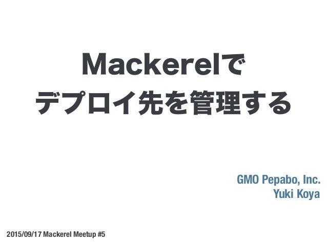 GMO Pepabo, Inc. Yuki Koya 2015/09/17 Mackerel Meetup #5 Mackerelで デプロイ先を管理する