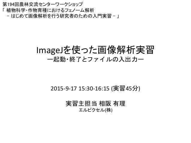 ImageJを使った画像解析実習 ー起動・終了とファイルの入出力ー 第194回農林交流センターワークショップ 「 植物科学・作物育種におけるフェノーム解析 - はじめて画像解析を行う研究者のための入門実習 - 」 2015-9-17 15:30...