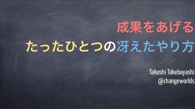 Takashi Takebayashi @changeworlds 成果をあげる たったひとつの冴えたやり方