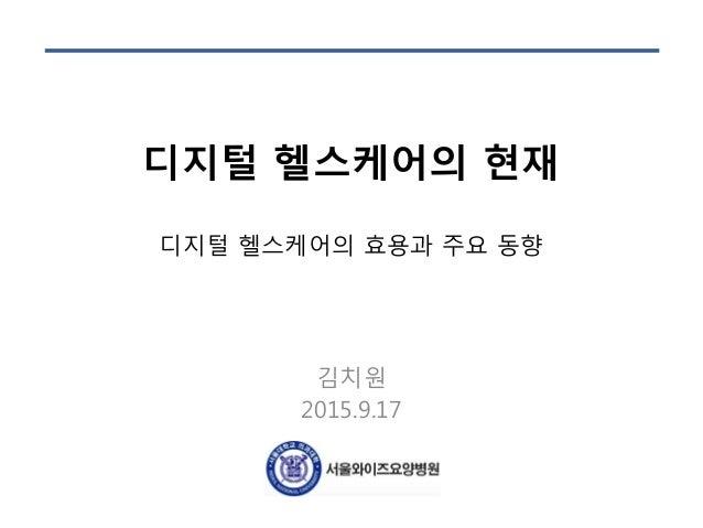 디지털 헬스케어의 현재 디지털 헬스케어의 효용과 주요 동향 김치원 2015.9.17