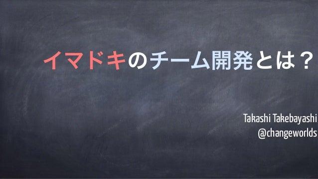 Takashi Takebayashi @changeworlds イマドキのチーム開発とは?