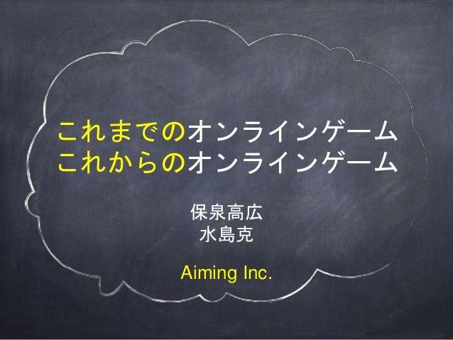 これまでのオンラインゲーム これからのオンラインゲーム 保泉高広 水島克 Aiming Inc.