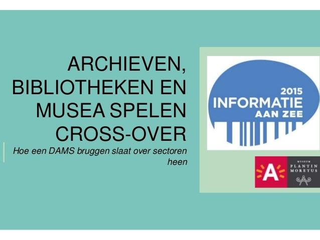 ARCHIEVEN, BIBLIOTHEKEN EN MUSEA SPELEN CROSS-OVER Hoe een DAMS bruggen slaat over sectoren heen