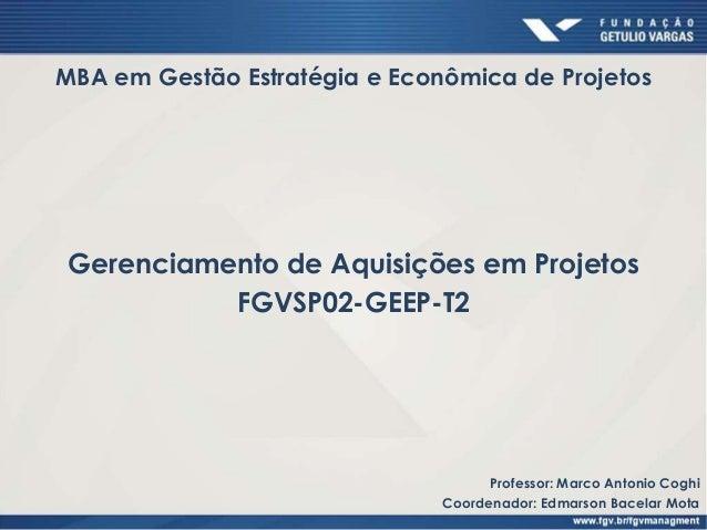 Gerenciamento de Aquisições em Projetos FGVSP02-GEEP-T2 MBA em Gestão Estratégia e Econômica de Projetos Professor: Marco ...