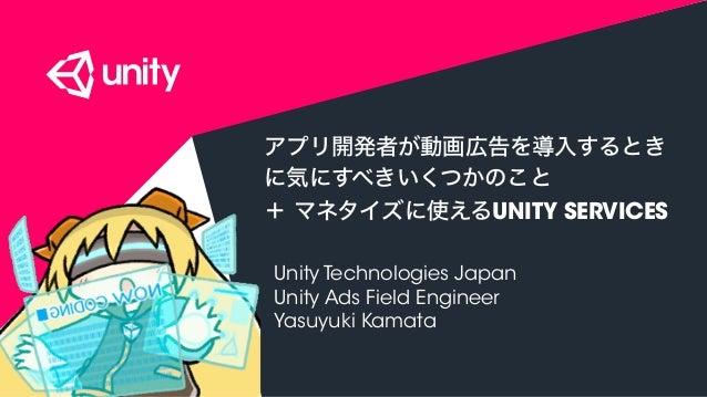 COPYRIGHT 2015 @ UNITY TECHNOLOGIES アプリ開発者が動画広告を導入するとき に気にすべきいくつかのこと + マネタイズに使えるUNITY SERVICES Unity Technologies Japan Un...