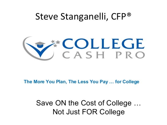 Steve Stanganelli, CFP® Save ON the Cost of College … Not Just FOR College The More You Plan, The Less You Pay … for Colle...