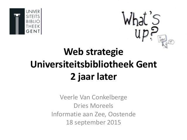 Web strategie Universiteitsbibliotheek Gent 2 jaar later Veerle Van Conkelberge Dries Moreels Informatie aan Zee, Oostende...