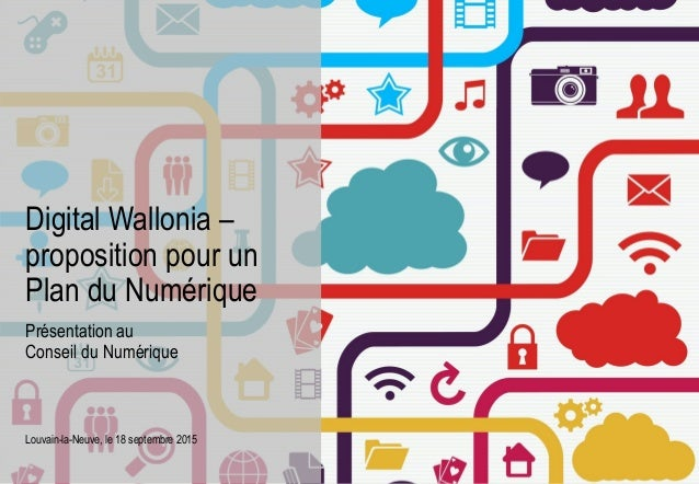 Présentation au Conseil du Numérique Louvain-la-Neuve, le 18 septembre 2015 Digital Wallonia – proposition pour un Plan du...