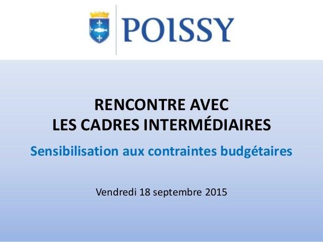 RENCONTRE AVEC LES CADRES INTERMÉDIAIRES Sensibilisation aux contraintes budgétaires Vendredi 18 septembre 2015