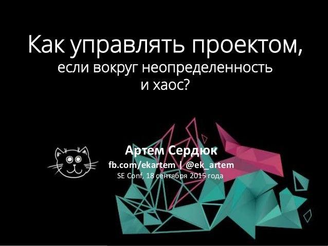 Как управлять проектом, если вокруг неопределенность и хаос? Артем Сердюк fb.com/ekartem   @ek_artem SE Conf, 18 сентября ...