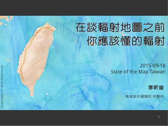 1 李昕迪 高雄榮民總醫院 核醫部 StamenDesignCC-BY3.0;OSMCC-BY-SA 在談輻射地圖之前在談輻射地圖之前 你應該懂的輻射你應該懂的輻射 2015-09-18 State of the Map Taiwan