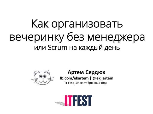 Как организовать вечеринку без менеджера или Scrum на каждый день Артем Сердюк fb.com/ekartem | @ek_artem IT Fest, 19 сент...