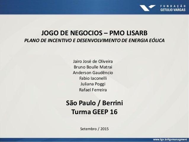 JOGO DE NEGOCIOS – PMO LISARB PLANO DE INCENTIVO E DESENVOLVIMENTO DE ENERGIA EÓLICA Jairo José de Oliveira Bruno Boulle M...